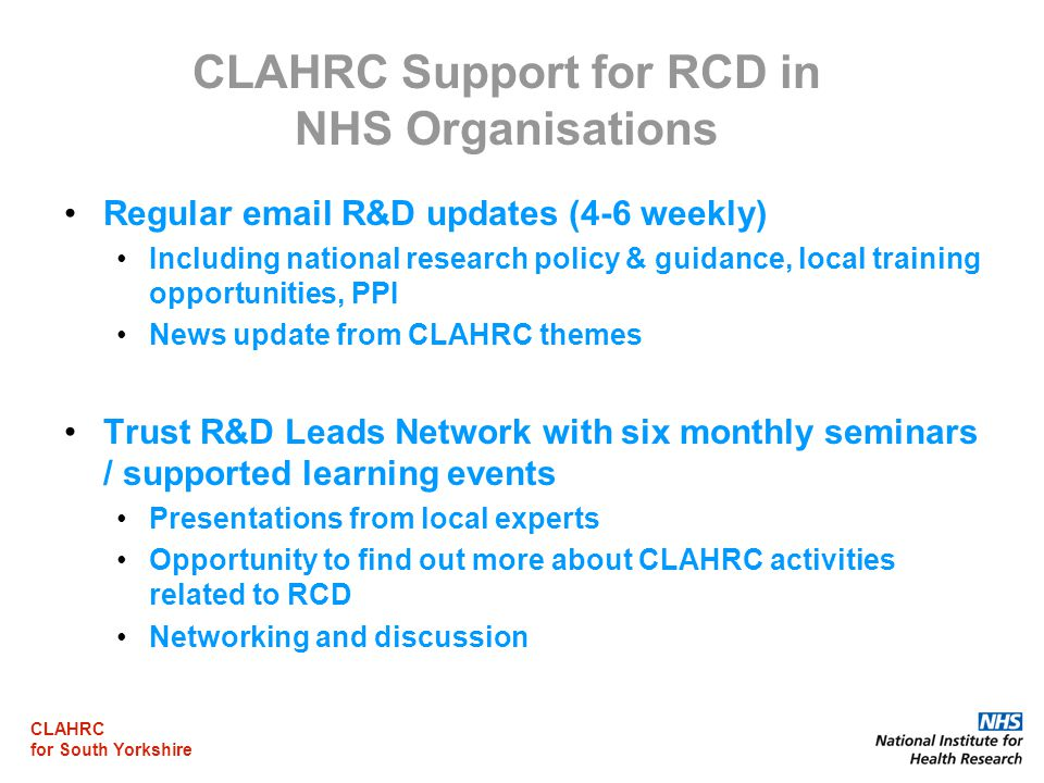 CLAHRC for South Yorkshire CLAHRC Support for RCD in NHS Organisations Regular  R&D updates (4-6 weekly) Including national research policy & guidance, local training opportunities, PPI News update from CLAHRC themes Trust R&D Leads Network with six monthly seminars / supported learning events Presentations from local experts Opportunity to find out more about CLAHRC activities related to RCD Networking and discussion