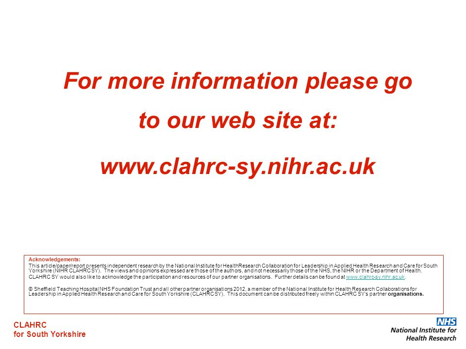 CLAHRC for South Yorkshire For more information please go to our web site at:   Acknowledgements: This article/paper/report presents independent research by the National Institute for HealthResearch Collaboration for Leadership in Applied Health Research and Care for South Yorkshire (NIHR CLAHRC SY).