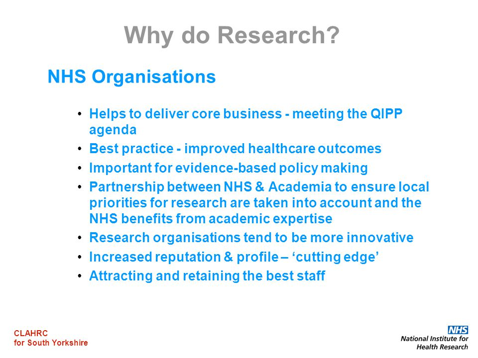 CLAHRC for South Yorkshire Why do Research? NHS Organisations Helps to deliver core business - meeting the QIPP agenda Best practice - improved health