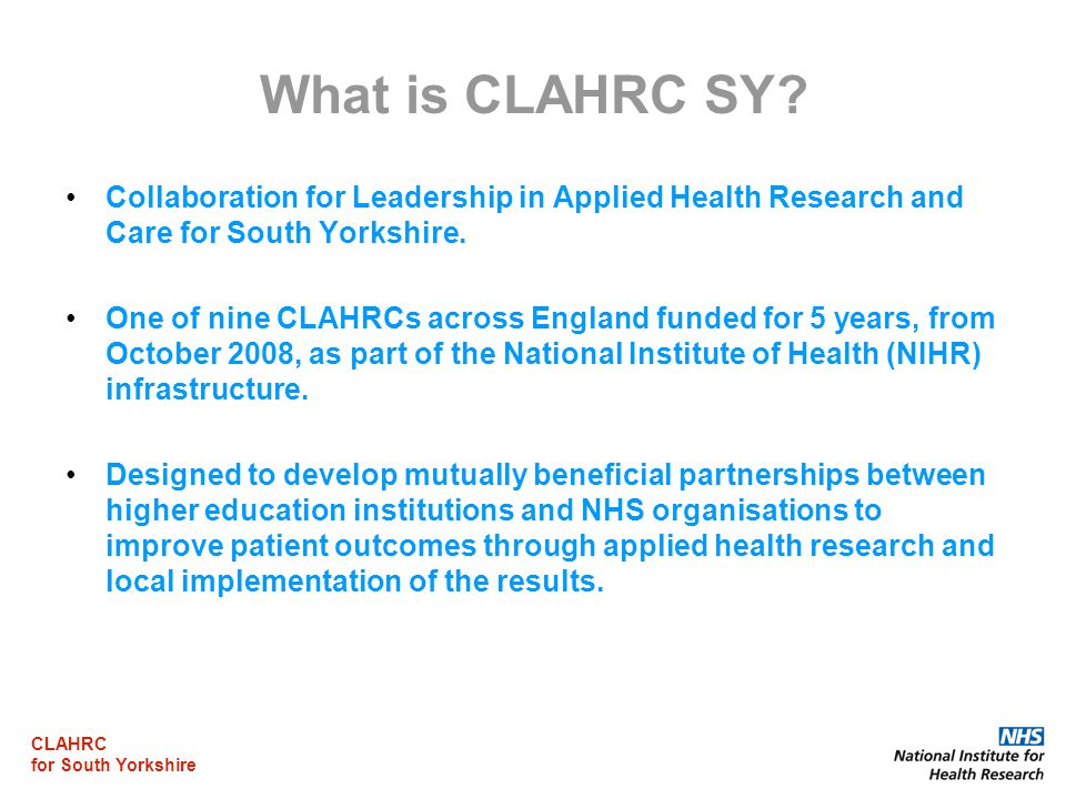 CLAHRC for South Yorkshire Developing Research Capacity in Teams (themes) Building sustainability in CLAHRC themes Close partnership working with NIHR Research Design Service for Yorkshire & The Humber in order to strengthening CLAHRC themes' access to health economics & statistics expertise (especially for themes based in the NHS where these skills are rare) Develop bids for further NIHR funding Provide funds for protected time for researchers to write applications for NIHR funding Increase PPI, interagency and industry links and collaborations