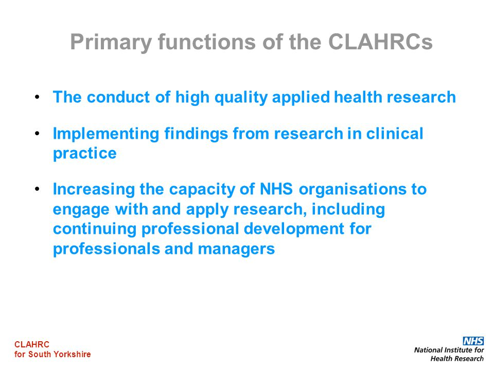 CLAHRC for South Yorkshire Primary functions of the CLAHRCs The conduct of high quality applied health research Implementing findings from research in
