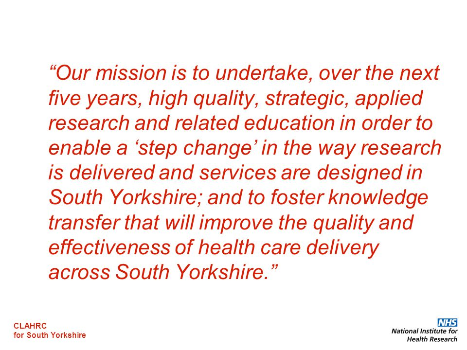 CLAHRC for South Yorkshire Our mission is to undertake, over the next five years, high quality, strategic, applied research and related education in order to enable a 'step change' in the way research is delivered and services are designed in South Yorkshire; and to foster knowledge transfer that will improve the quality and effectiveness of health care delivery across South Yorkshire.