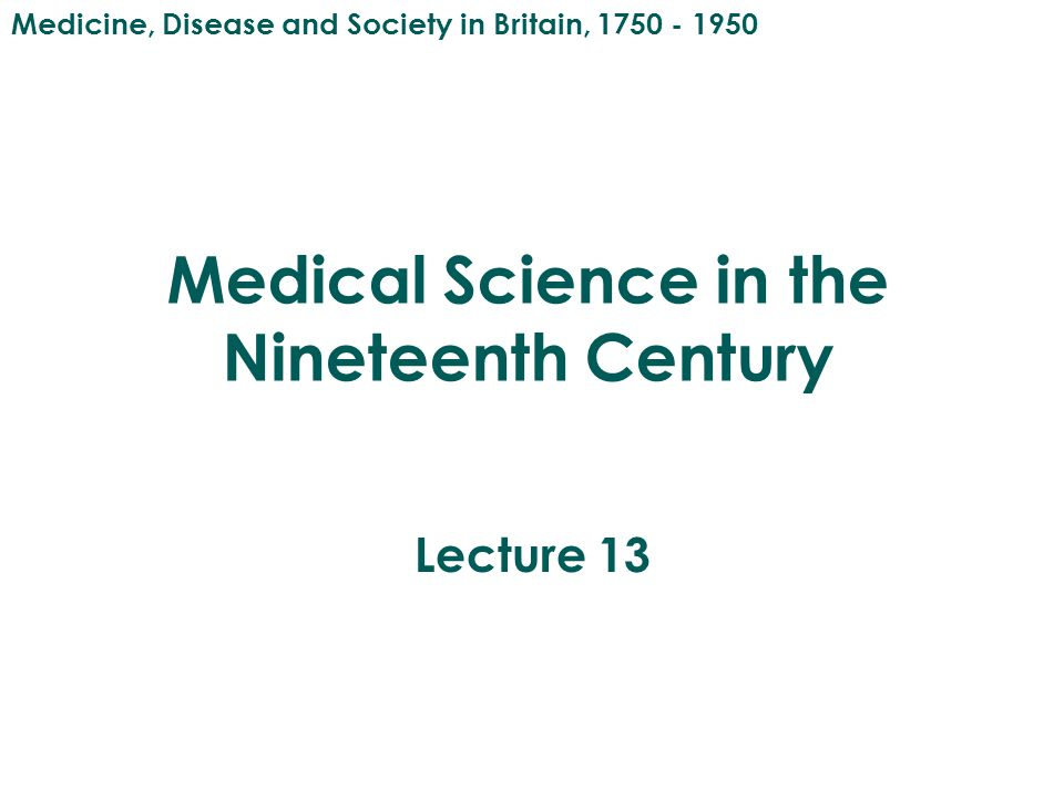 Medical Science in the Nineteenth Century Lecture 13 Medicine, Disease and Society in Britain, 1750 - 1950