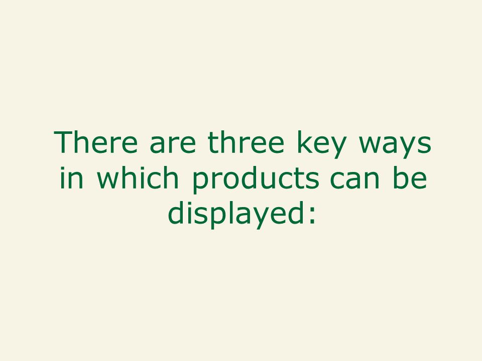 There are three key ways in which products can be displayed: