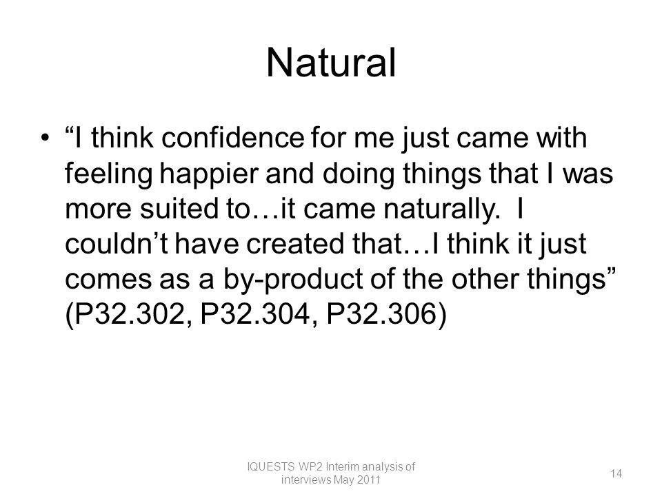 Natural I think confidence for me just came with feeling happier and doing things that I was more suited to…it came naturally.