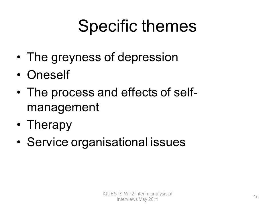 Specific themes The greyness of depression Oneself The process and effects of self- management Therapy Service organisational issues 15 IQUESTS WP2 Interim analysis of interviews May 2011
