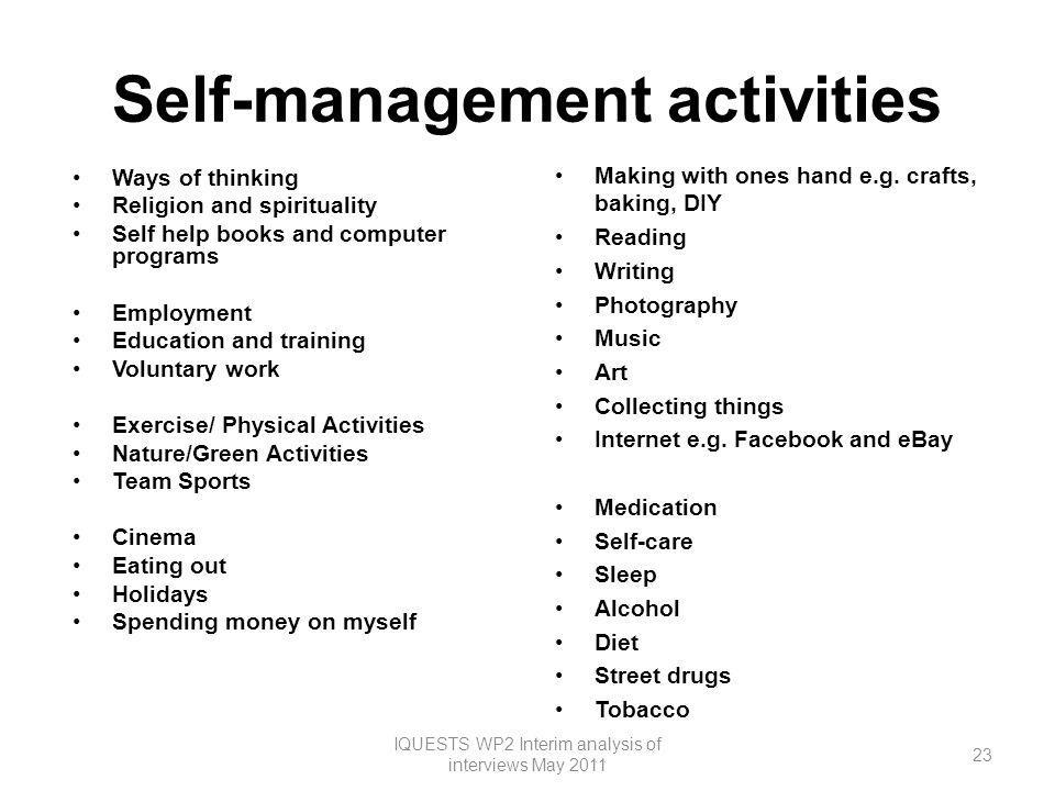 Self-management activities Ways of thinking Religion and spirituality Self help books and computer programs Employment Education and training Voluntary work Exercise/ Physical Activities Nature/Green Activities Team Sports Cinema Eating out Holidays Spending money on myself Making with ones hand e.g.