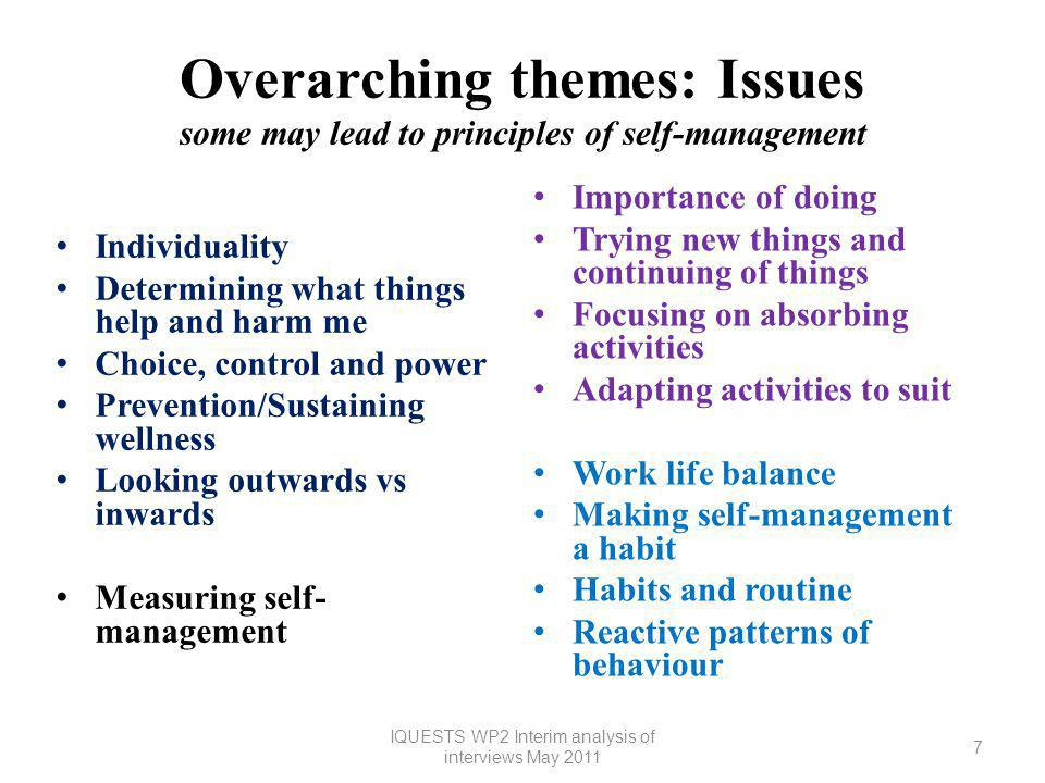 Overarching themes: Issues some may lead to principles of self-management Individuality Determining what things help and harm me Choice, control and power Prevention/Sustaining wellness Looking outwards vs inwards Measuring self- management Importance of doing Trying new things and continuing of things Focusing on absorbing activities Adapting activities to suit Work life balance Making self-management a habit Habits and routine Reactive patterns of behaviour 7 IQUESTS WP2 Interim analysis of interviews May 2011