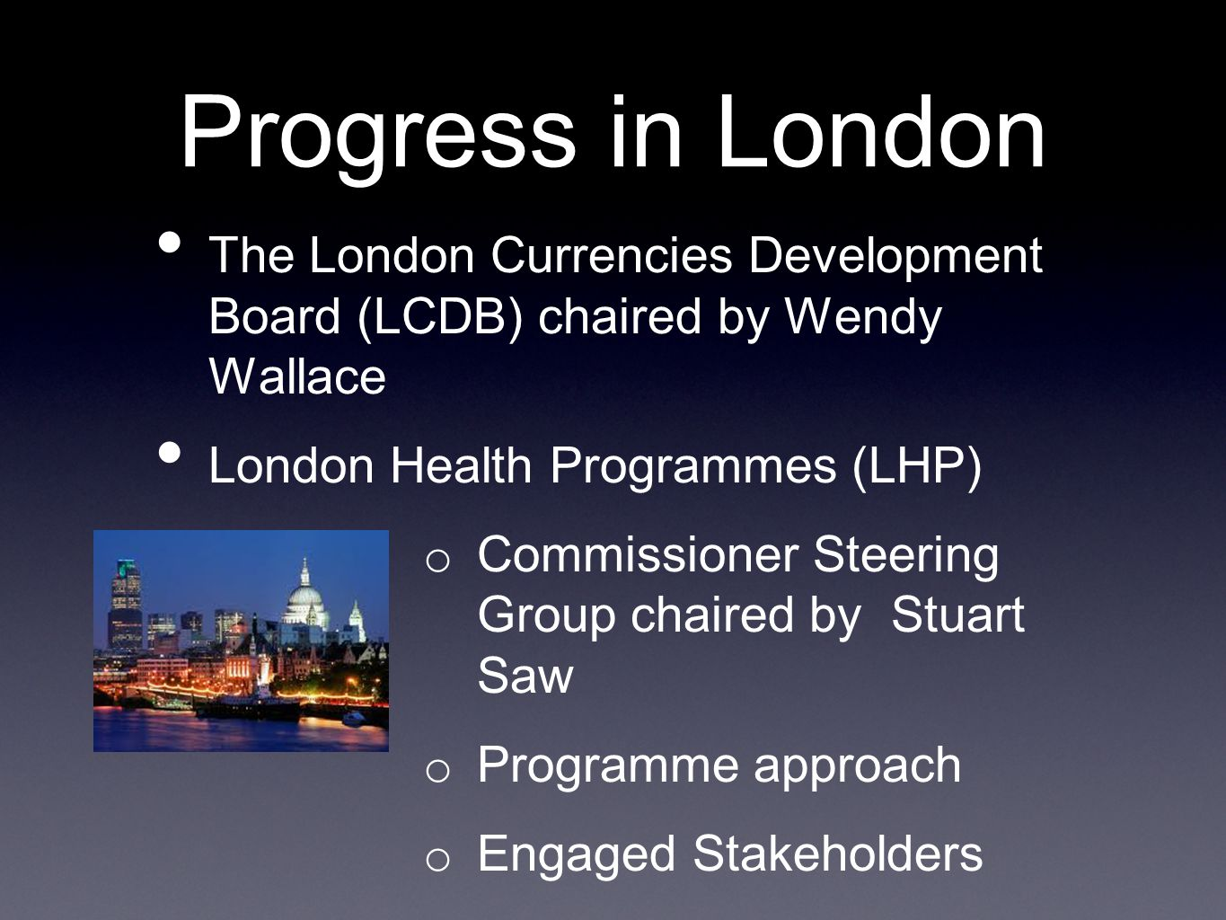 Progress in London The London Currencies Development Board (LCDB) chaired by Wendy Wallace London Health Programmes (LHP) o Commissioner Steering Group chaired by Stuart Saw o Programme approach o Engaged Stakeholders