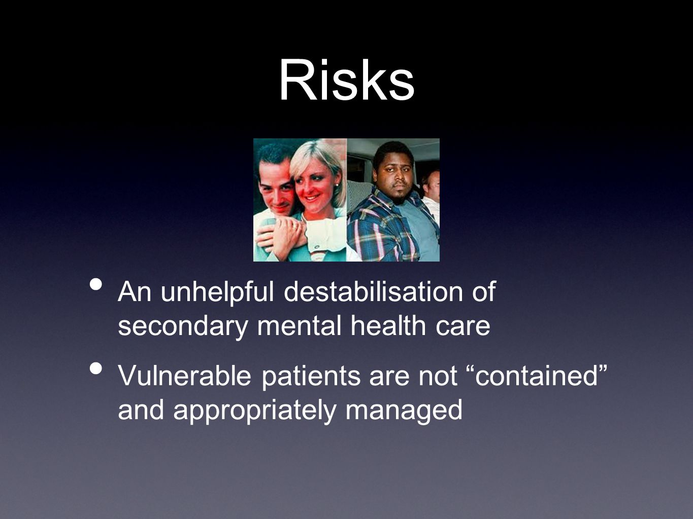 "Risks An unhelpful destabilisation of secondary mental health care Vulnerable patients are not ""contained"" and appropriately managed"
