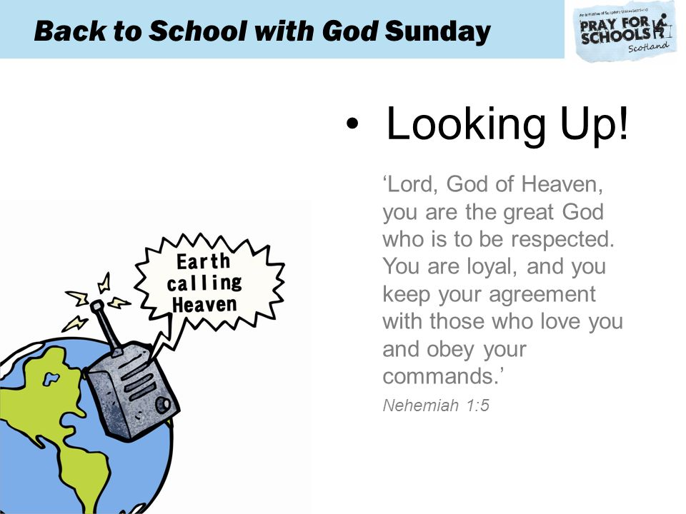Back to School with God Sunday 'For some days he mourned and fasted and prayed before the God of heaven.' Nehemiah 1:4 Looking Up.