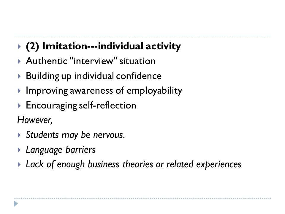  (2) Imitation---individual activity  Authentic interview situation  Building up individual confidence  Improving awareness of employability  Encouraging self-reflection However,  Students may be nervous.