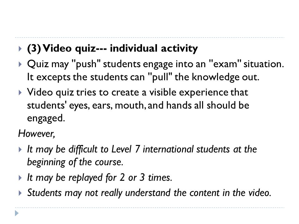  (3) Video quiz--- individual activity  Quiz may push students engage into an exam situation.