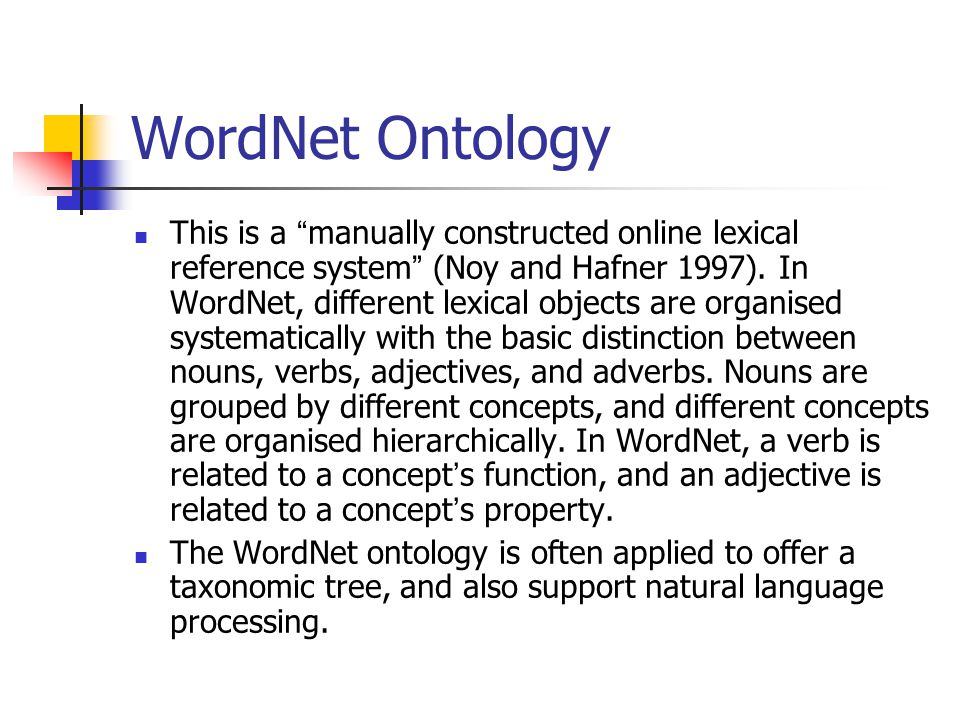 WordNet Ontology This is a manually constructed online lexical reference system (Noy and Hafner 1997).