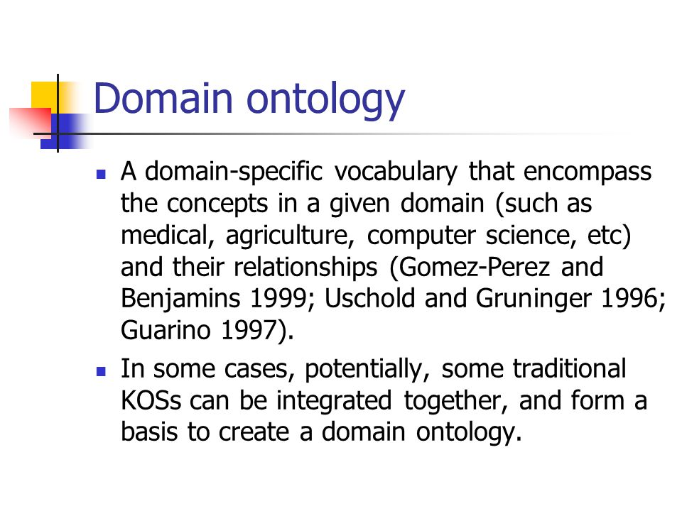 Domain ontology A domain-specific vocabulary that encompass the concepts in a given domain (such as medical, agriculture, computer science, etc) and their relationships (Gomez-Perez and Benjamins 1999; Uschold and Gruninger 1996; Guarino 1997).