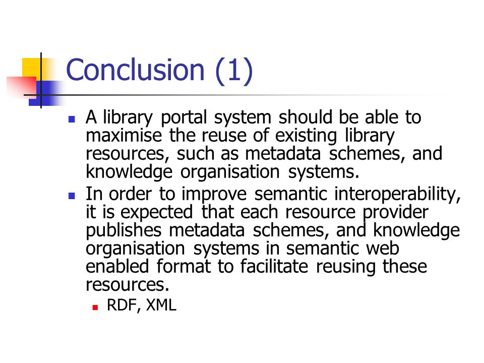 Conclusion (1) A library portal system should be able to maximise the reuse of existing library resources, such as metadata schemes, and knowledge organisation systems.