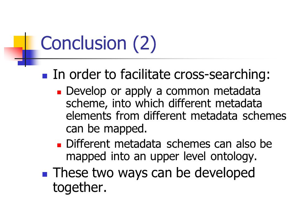 Conclusion (2) In order to facilitate cross-searching: Develop or apply a common metadata scheme, into which different metadata elements from different metadata schemes can be mapped.