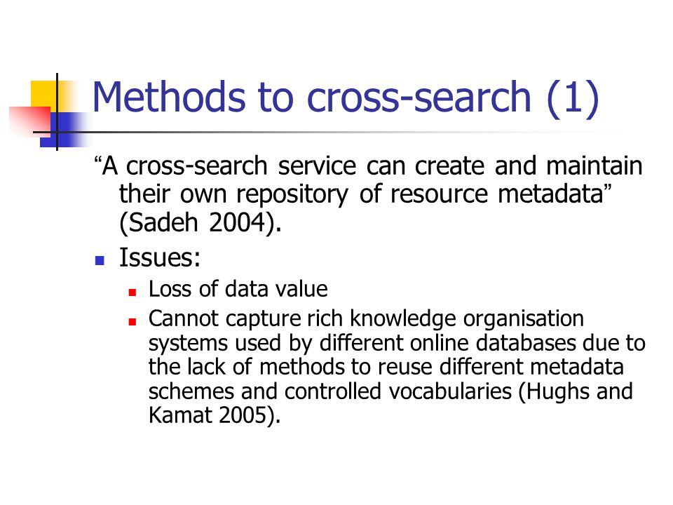 Methods to cross-search (1) A cross-search service can create and maintain their own repository of resource metadata (Sadeh 2004).