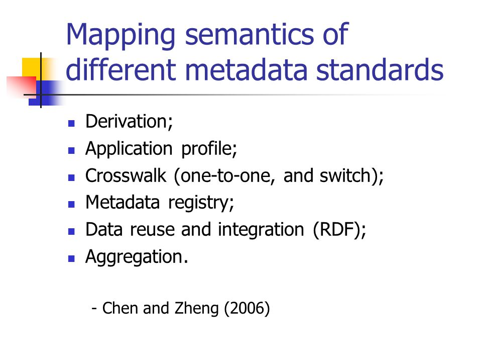 Mapping semantics of different metadata standards Derivation; Application profile; Crosswalk (one-to-one, and switch); Metadata registry; Data reuse and integration (RDF); Aggregation.