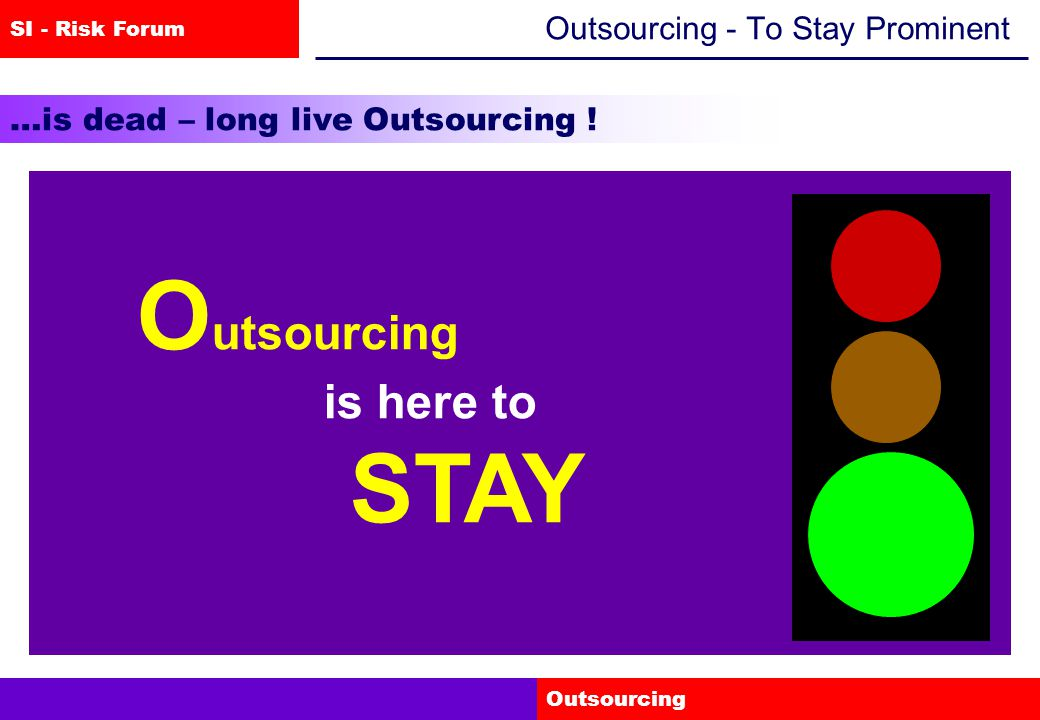 SI - Risk Forum Outsourcing Outsourcing - To Stay Prominent …is dead – long live Outsourcing .