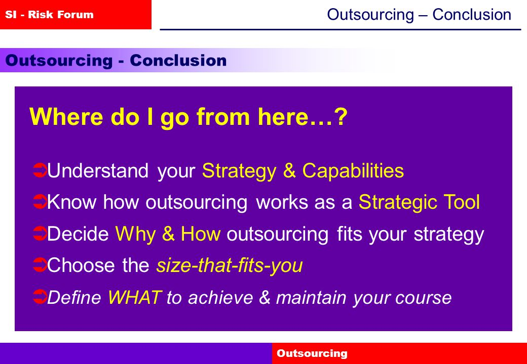 SI - Risk Forum Outsourcing Outsourcing – Conclusion Outsourcing - Conclusion Where do I go from here….