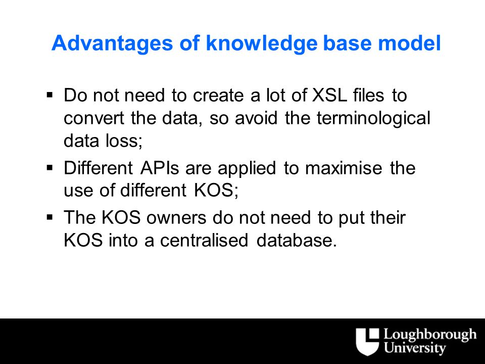 Advantages of knowledge base model  Do not need to create a lot of XSL files to convert the data, so avoid the terminological data loss;  Different APIs are applied to maximise the use of different KOS;  The KOS owners do not need to put their KOS into a centralised database.