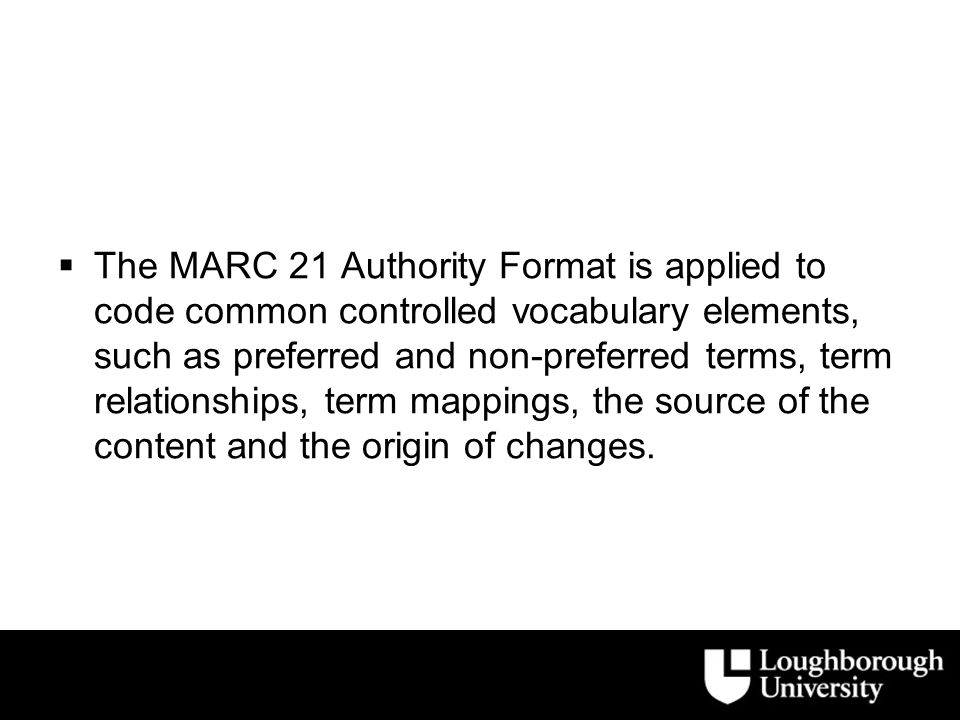  The MARC 21 Authority Format is applied to code common controlled vocabulary elements, such as preferred and non-preferred terms, term relationships, term mappings, the source of the content and the origin of changes.