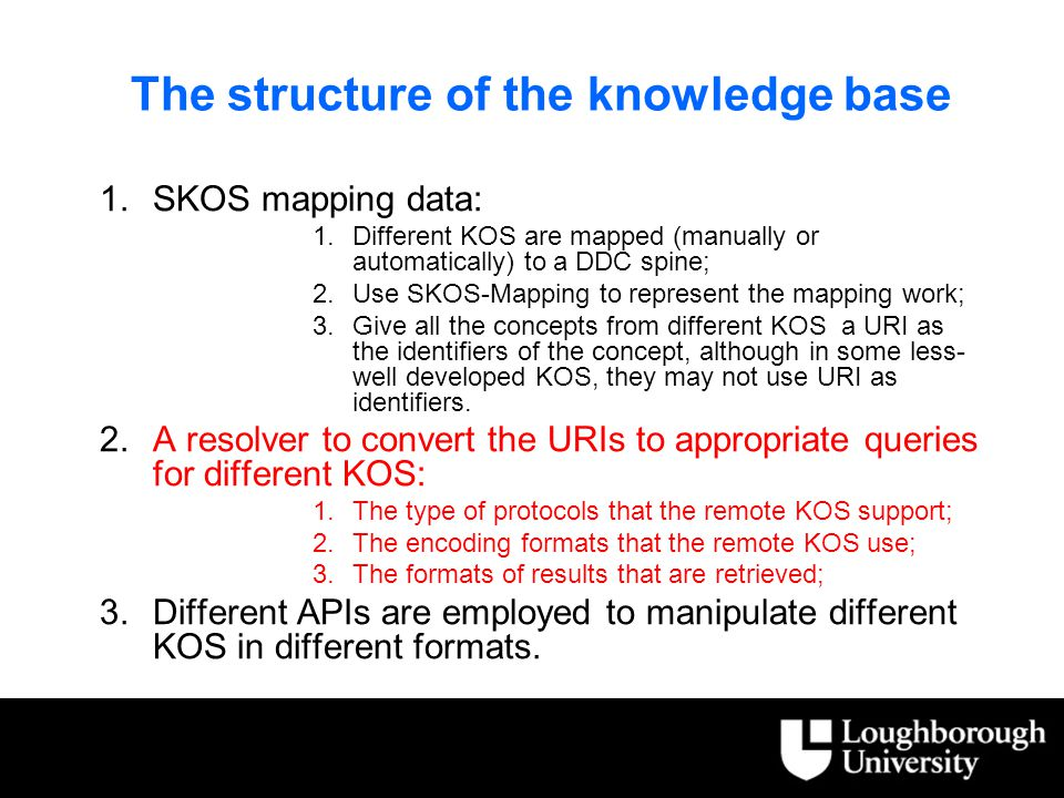 The structure of the knowledge base 1.SKOS mapping data: 1.Different KOS are mapped (manually or automatically) to a DDC spine; 2.Use SKOS-Mapping to represent the mapping work; 3.Give all the concepts from different KOS a URI as the identifiers of the concept, although in some less- well developed KOS, they may not use URI as identifiers.