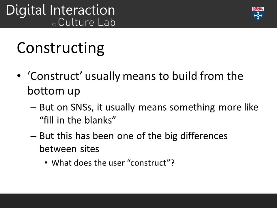 Constructing 'Construct' usually means to build from the bottom up – But on SNSs, it usually means something more like fill in the blanks – But this has been one of the big differences between sites What does the user construct ?