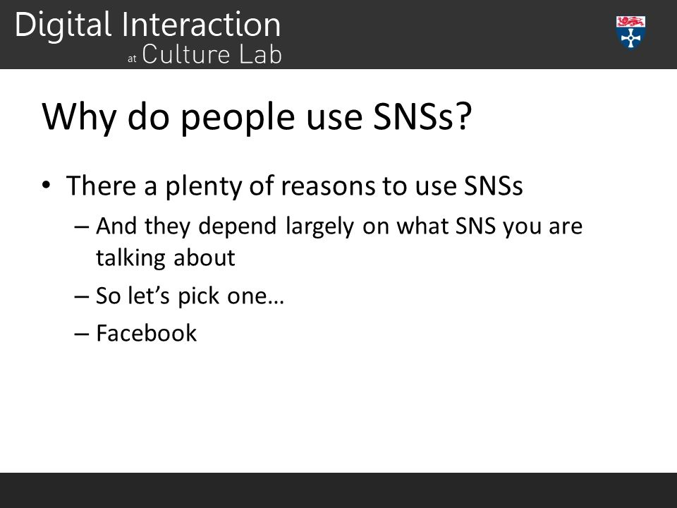 Why do people use SNSs? There a plenty of reasons to use SNSs – And they depend largely on what SNS you are talking about – So let's pick one… – Faceb