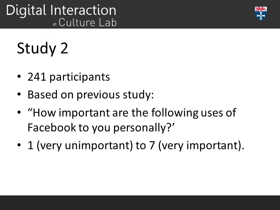Study 2 241 participants Based on previous study: How important are the following uses of Facebook to you personally?' 1 (very unimportant) to 7 (very important).
