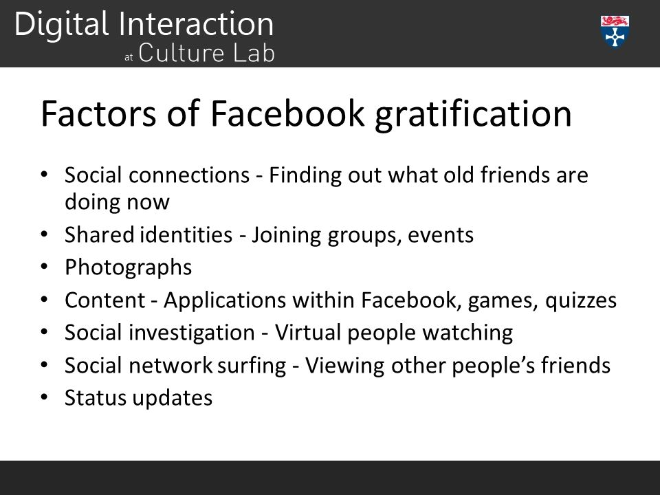 Factors of Facebook gratification Social connections - Finding out what old friends are doing now Shared identities - Joining groups, events Photograp