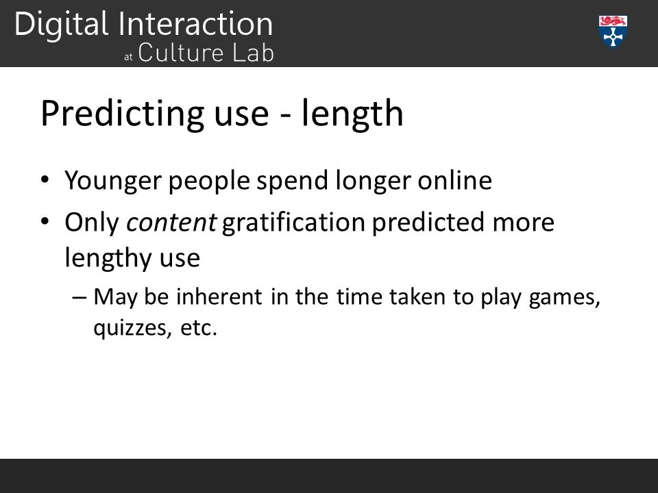 Predicting use - length Younger people spend longer online Only content gratification predicted more lengthy use – May be inherent in the time taken to play games, quizzes, etc.