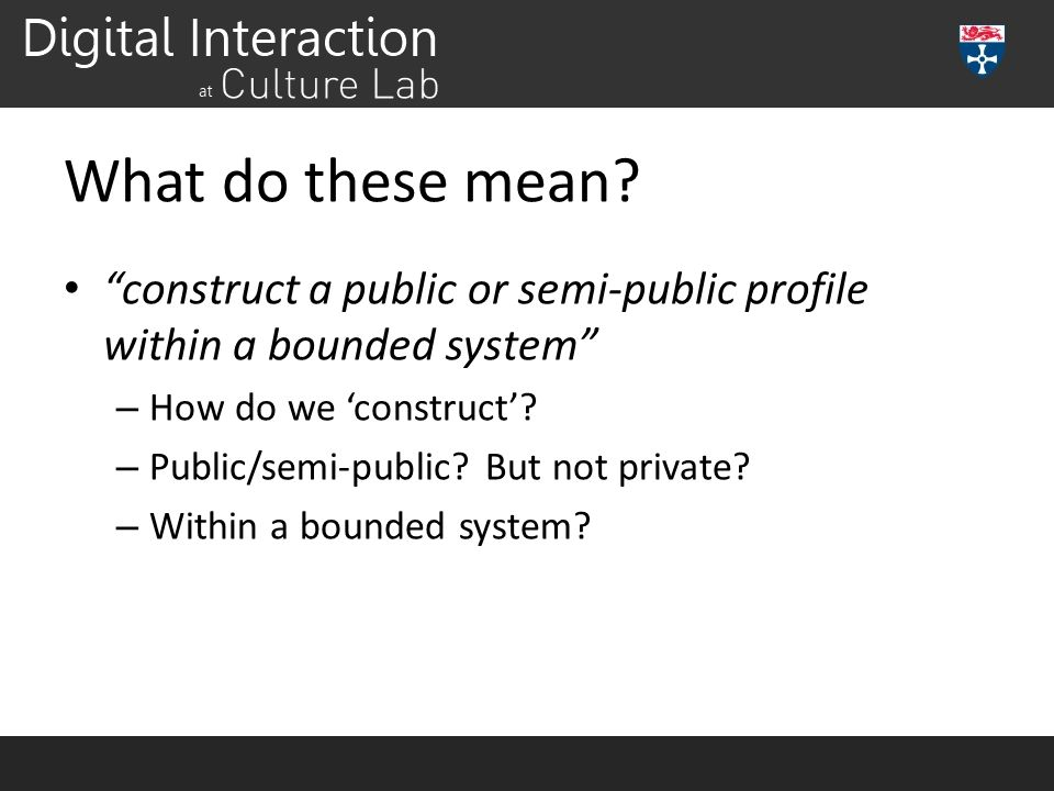 """What do these mean? """"construct a public or semi-public profile within a bounded system"""" – How do we 'construct'? – Public/semi-public? But not private"""