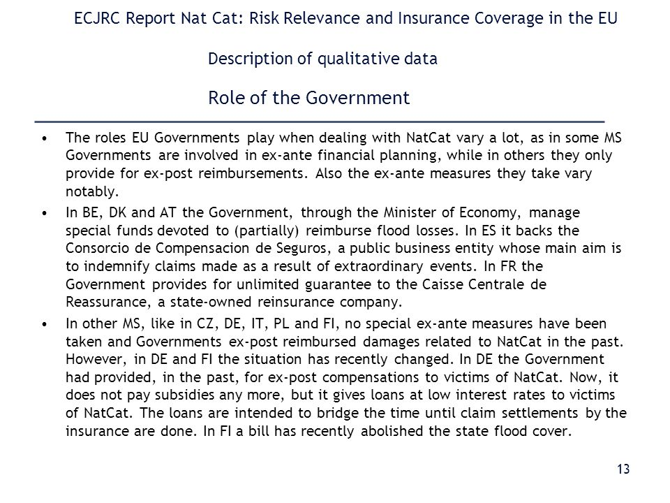 ECJRC Report Nat Cat: Risk Relevance and Insurance Coverage in the EU Description of qualitative data Role of the Government The roles EU Governments play when dealing with NatCat vary a lot, as in some MS Governments are involved in ex-ante financial planning, while in others they only provide for ex-post reimbursements.