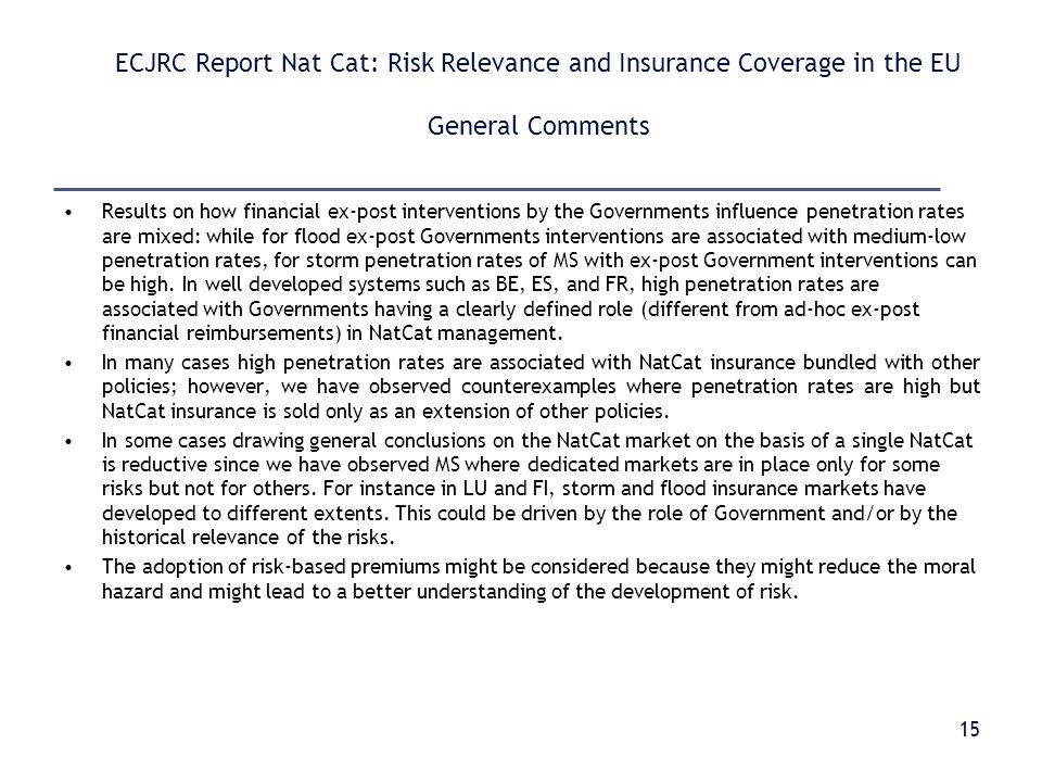 ECJRC Report Nat Cat: Risk Relevance and Insurance Coverage in the EU General Comments Results on how financial ex-post interventions by the Governments influence penetration rates are mixed: while for flood ex-post Governments interventions are associated with medium-low penetration rates, for storm penetration rates of MS with ex-post Government interventions can be high.