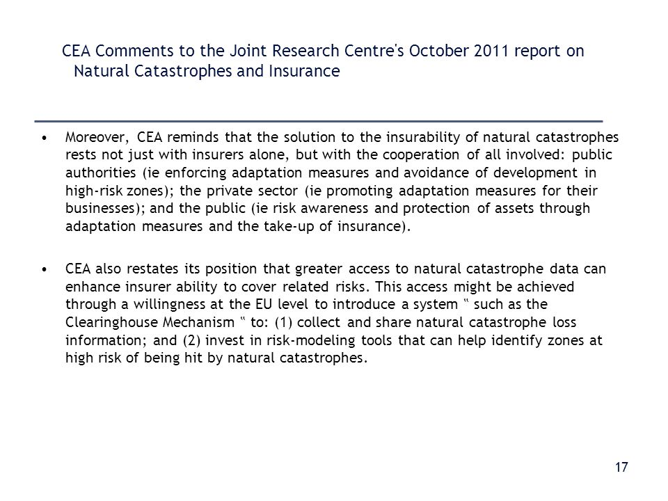 CEA Comments to the Joint Research Centre s October 2011 report on Natural Catastrophes and Insurance Moreover, CEA reminds that the solution to the insurability of natural catastrophes rests not just with insurers alone, but with the cooperation of all involved: public authorities (ie enforcing adaptation measures and avoidance of development in high-risk zones); the private sector (ie promoting adaptation measures for their businesses); and the public (ie risk awareness and protection of assets through adaptation measures and the take-up of insurance).