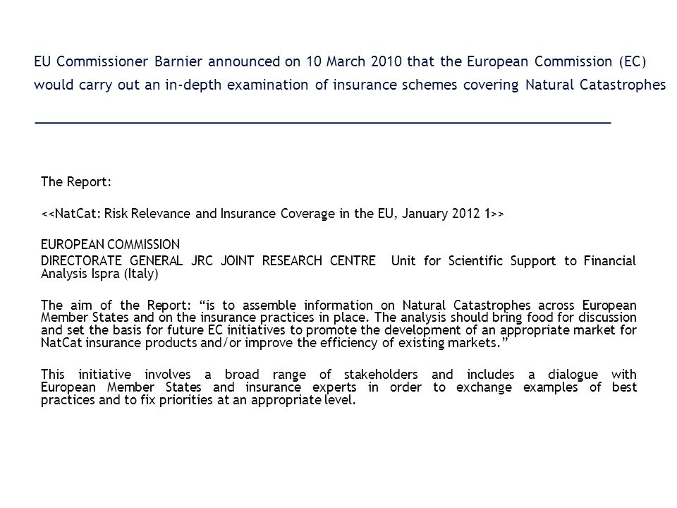 EU Commissioner Barnier announced on 10 March 2010 that the European Commission (EC) would carry out an in-depth examination of insurance schemes covering Natural Catastrophes The Report: > EUROPEAN COMMISSION DIRECTORATE GENERAL JRC JOINT RESEARCH CENTRE Unit for Scientific Support to Financial Analysis Ispra (Italy) The aim of the Report: is to assemble information on Natural Catastrophes across European Member States and on the insurance practices in place.