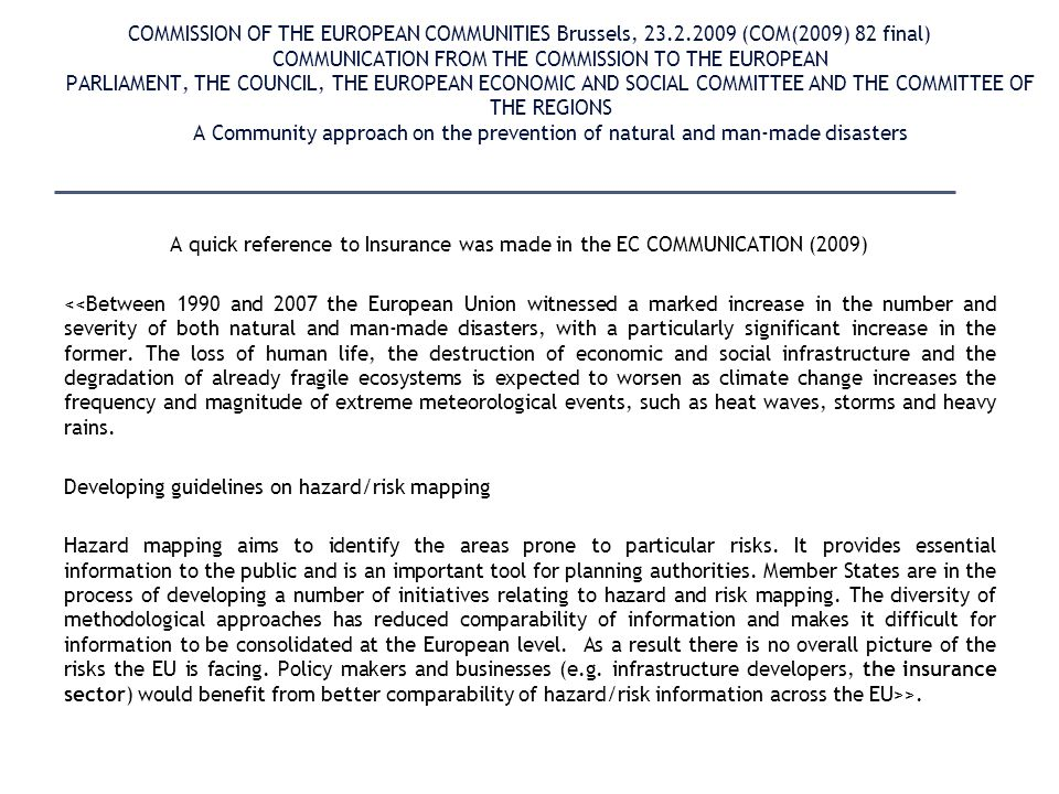 COMMISSION OF THE EUROPEAN COMMUNITIES Brussels, 23.2.2009 (COM(2009) 82 final) COMMUNICATION FROM THE COMMISSION TO THE EUROPEAN PARLIAMENT, THE COUNCIL, THE EUROPEAN ECONOMIC AND SOCIAL COMMITTEE AND THE COMMITTEE OF THE REGIONS A Community approach on the prevention of natural and man-made disasters A quick reference to Insurance was made in the EC COMMUNICATION (2009) <<Between 1990 and 2007 the European Union witnessed a marked increase in the number and severity of both natural and man-made disasters, with a particularly significant increase in the former.