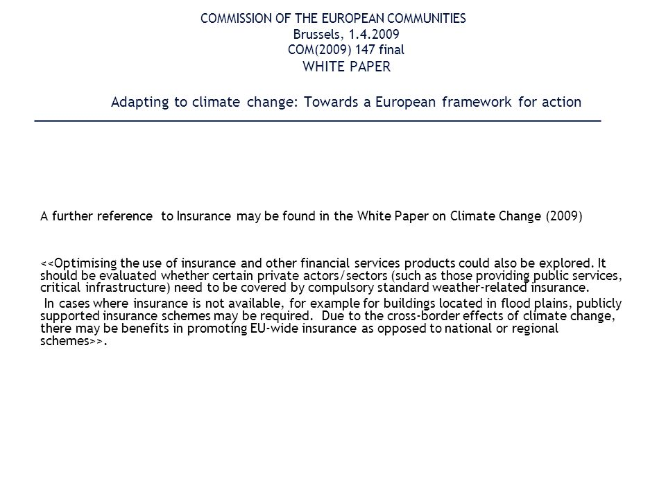 COMMISSION OF THE EUROPEAN COMMUNITIES Brussels, 1.4.2009 COM(2009) 147 final WHITE PAPER Adapting to climate change: Towards a European framework for action A further reference to Insurance may be found in the White Paper on Climate Change (2009) <<Optimising the use of insurance and other financial services products could also be explored.