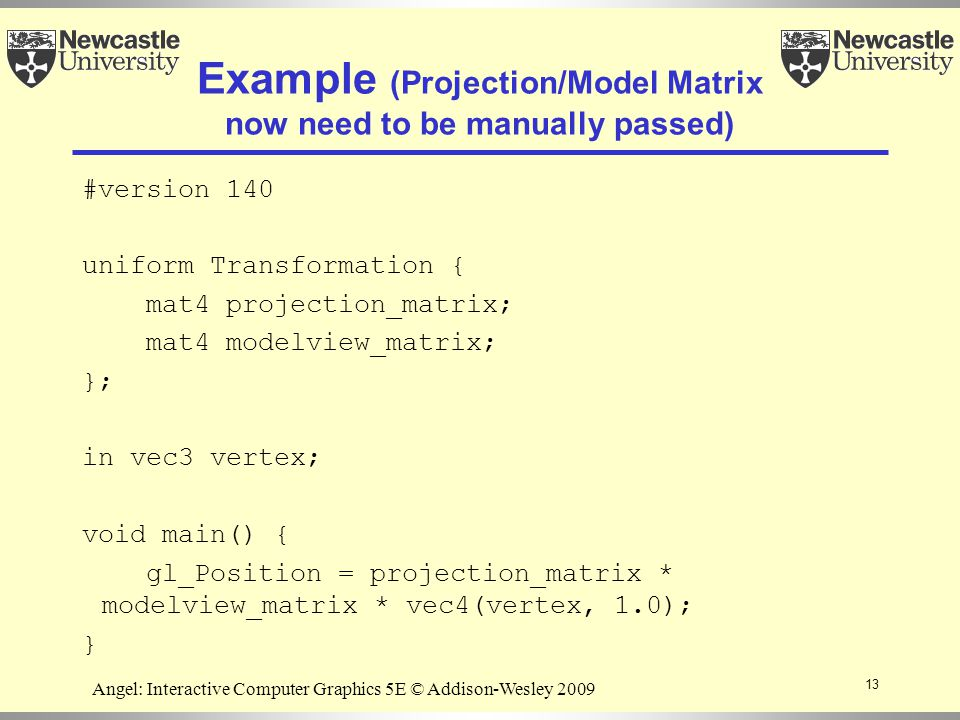 13 Angel: Interactive Computer Graphics 5E © Addison-Wesley 2009 Example (Projection/Model Matrix now need to be manually passed) #version 140 uniform Transformation { mat4 projection_matrix; mat4 modelview_matrix; }; in vec3 vertex; void main() { gl_Position = projection_matrix * modelview_matrix * vec4(vertex, 1.0); }