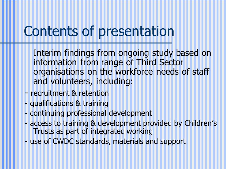 Contents of presentation Interim findings from ongoing study based on information from range of Third Sector organisations on the workforce needs of staff and volunteers, including: - recruitment & retention - qualifications & training - continuing professional development - access to training & development provided by Children's Trusts as part of integrated working - use of CWDC standards, materials and support