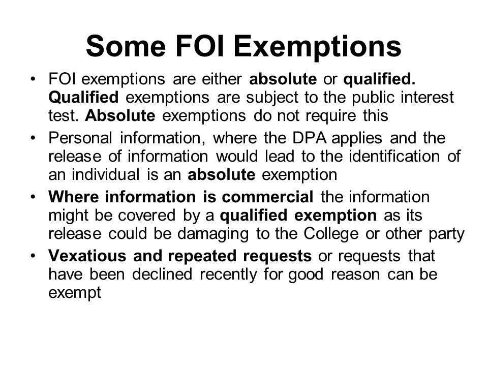 Some FOI Exemptions FOI exemptions are either absolute or qualified. Qualified exemptions are subject to the public interest test. Absolute exemptions