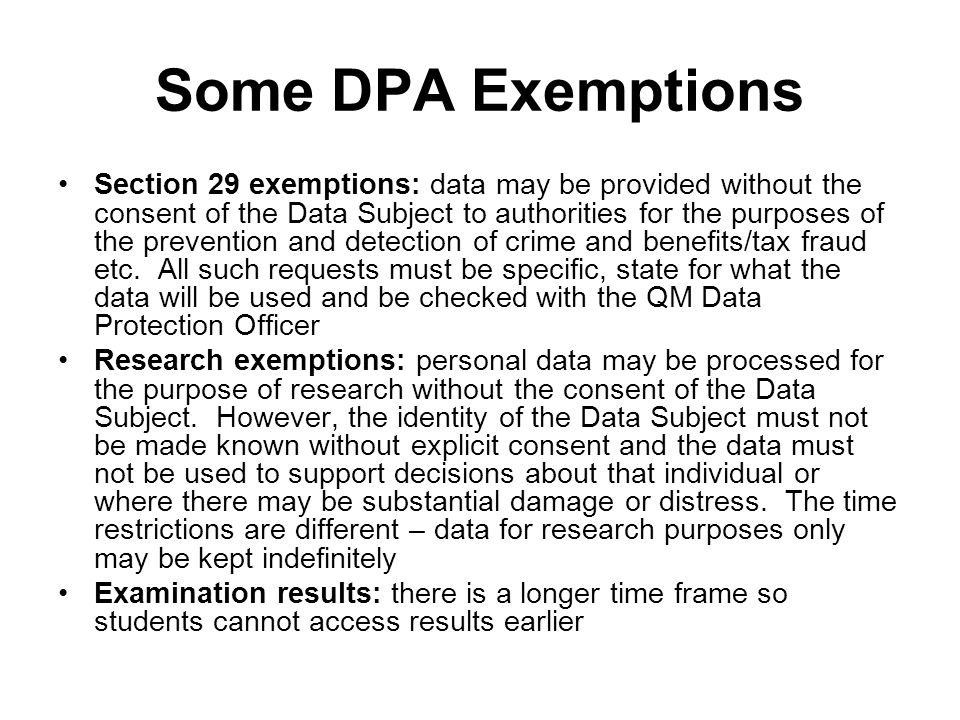 Some DPA Exemptions Section 29 exemptions: data may be provided without the consent of the Data Subject to authorities for the purposes of the prevention and detection of crime and benefits/tax fraud etc.