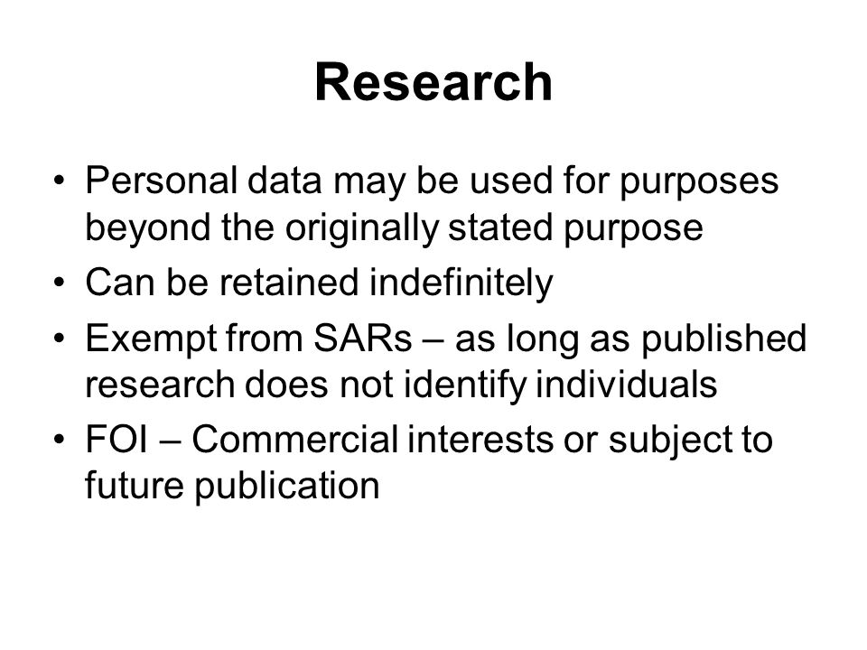 Research Personal data may be used for purposes beyond the originally stated purpose Can be retained indefinitely Exempt from SARs – as long as publis