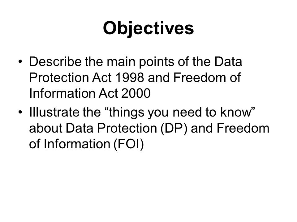 Objectives Describe the main points of the Data Protection Act 1998 and Freedom of Information Act 2000 Illustrate the things you need to know about Data Protection (DP) and Freedom of Information (FOI)