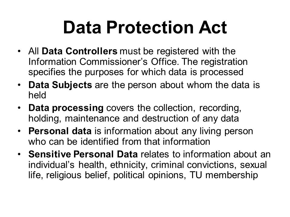 Data Protection Act All Data Controllers must be registered with the Information Commissioner's Office. The registration specifies the purposes for wh