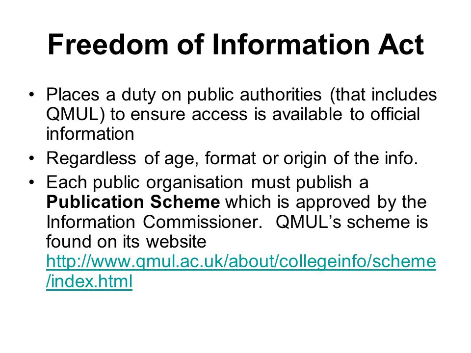 Freedom of Information Act Places a duty on public authorities (that includes QMUL) to ensure access is available to official information Regardless of age, format or origin of the info.