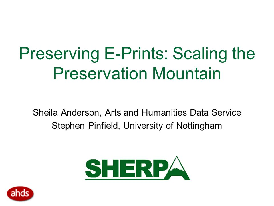 Preserving E-Prints: Scaling the Preservation Mountain Sheila Anderson, Arts and Humanities Data Service Stephen Pinfield, University of Nottingham
