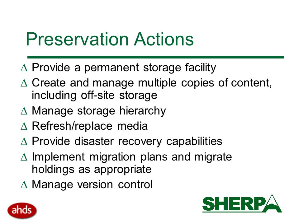 Preservation Actions  Provide a permanent storage facility  Create and manage multiple copies of content, including off-site storage  Manage storage hierarchy  Refresh/replace media  Provide disaster recovery capabilities  Implement migration plans and migrate holdings as appropriate  Manage version control